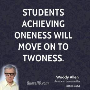 Woody Allen - Students achieving Oneness will move on to Twoness.