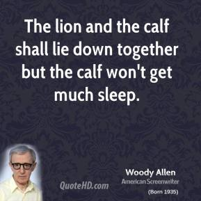 Woody Allen - The lion and the calf shall lie down together but the calf won't get much sleep.