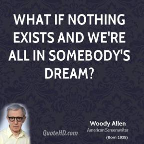 Woody Allen - What if nothing exists and we're all in somebody's dream?