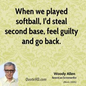 Woody Allen - When we played softball, I'd steal second base, feel guilty and go back.