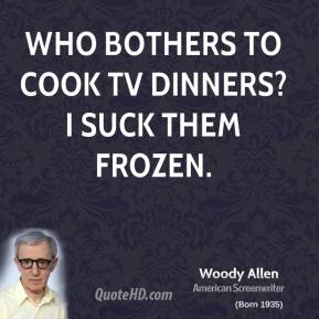 Who bothers to cook TV dinners? I suck them frozen.