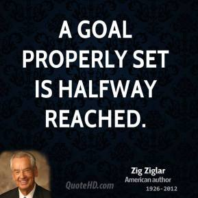 A goal properly set is halfway reached.