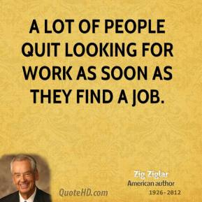 Zig Ziglar - A lot of people quit looking for work as soon as they find a job.