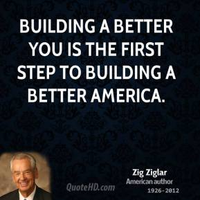 Zig Ziglar - Building a better you is the first step to building a better America.