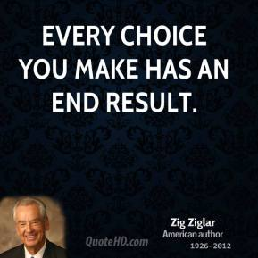 Zig Ziglar - Every choice you make has an end result.
