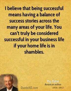 Zig Ziglar - I believe that being successful means having a balance of success stories across the many areas of your life. You can't truly be considered successful in your business life if your home life is in shambles.