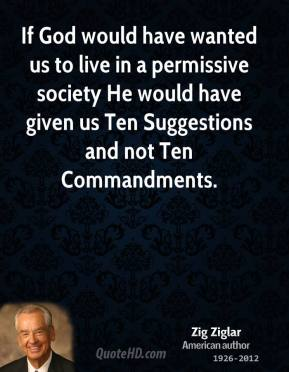 Zig Ziglar - If God would have wanted us to live in a permissive society He would have given us Ten Suggestions and not Ten Commandments.