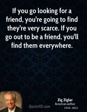 Zig Ziglar - If you go looking for a friend, you're going to find they're very scarce. If you go out to be a friend, you'll find them everywhere.