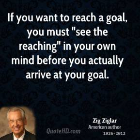 "Zig Ziglar - If you want to reach a goal, you must ""see the reaching"" in your own mind before you actually arrive at your goal."