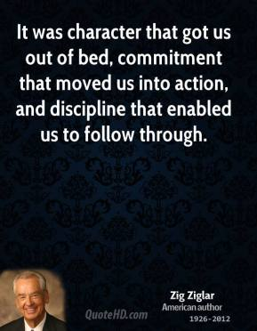 Zig Ziglar - It was character that got us out of bed, commitment that moved us into action, and discipline that enabled us to follow through.