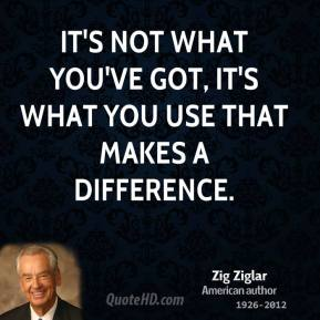 Zig Ziglar - It's not what you've got, it's what you use that makes a difference.