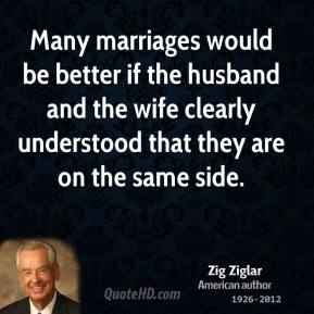 Many marriages would be better if the husband and the wife clearly understood that they are on the same side.