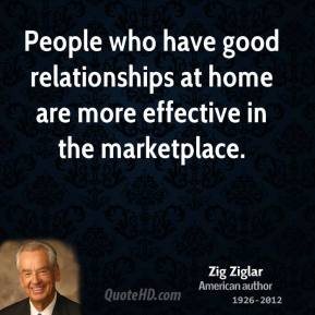 Zig Ziglar - People who have good relationships at home are more effective in the marketplace.