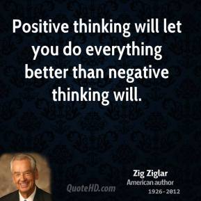 Zig Ziglar - Positive thinking will let you do everything better than negative thinking will.
