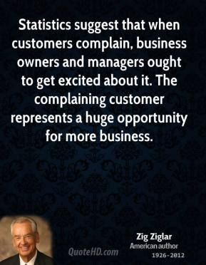 Statistics suggest that when customers complain, business owners and managers ought to get excited about it. The complaining customer represents a huge opportunity for more business.