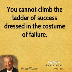 Zig Ziglar - You cannot climb the ladder of success dressed in the costume of failure.