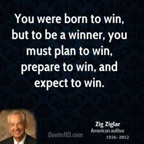 Zig Ziglar - You were born to win, but to be a winner, you must plan to win, prepare to win, and expect to win.