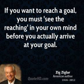 If you want to reach a goal, you must 'see the reaching' in your own mind before you actually arrive at your goal.