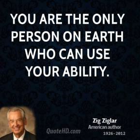 Zig Ziglar  - You are the only person on earth who can use your ability.