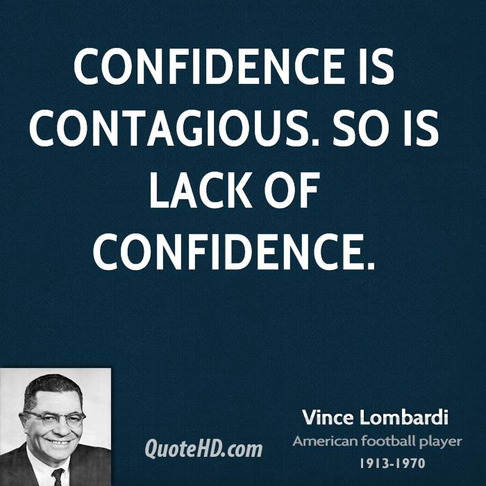Confidence is contagious. So is lack of confidence.
