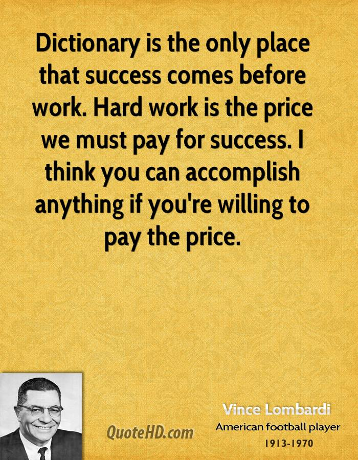 Dictionary is the only place that success comes before work. Hard work is the price we must pay for success. I think you can accomplish anything if you're willing to pay the price.