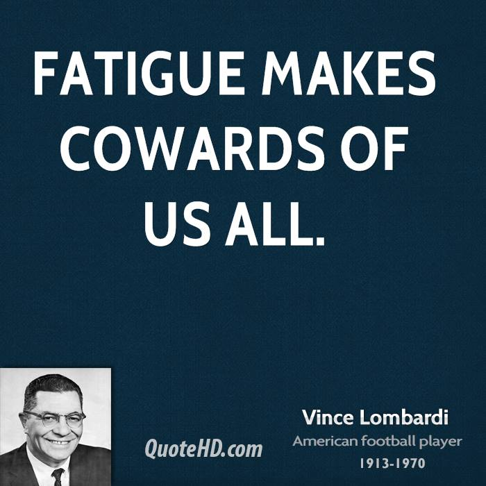 Fatigue makes cowards of us all.