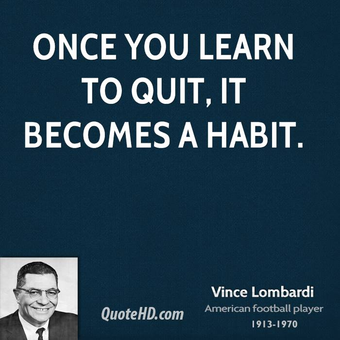 Once you learn to quit, it becomes a habit.
