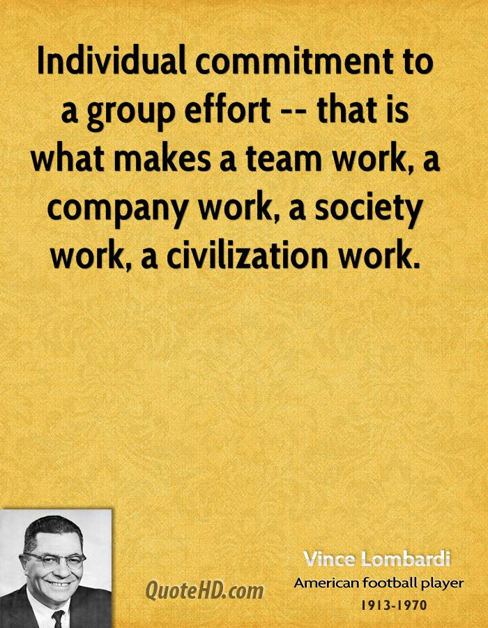 Individual commitment to a group effort -- that is what makes a team work, a company work, a society work, a civilization work.