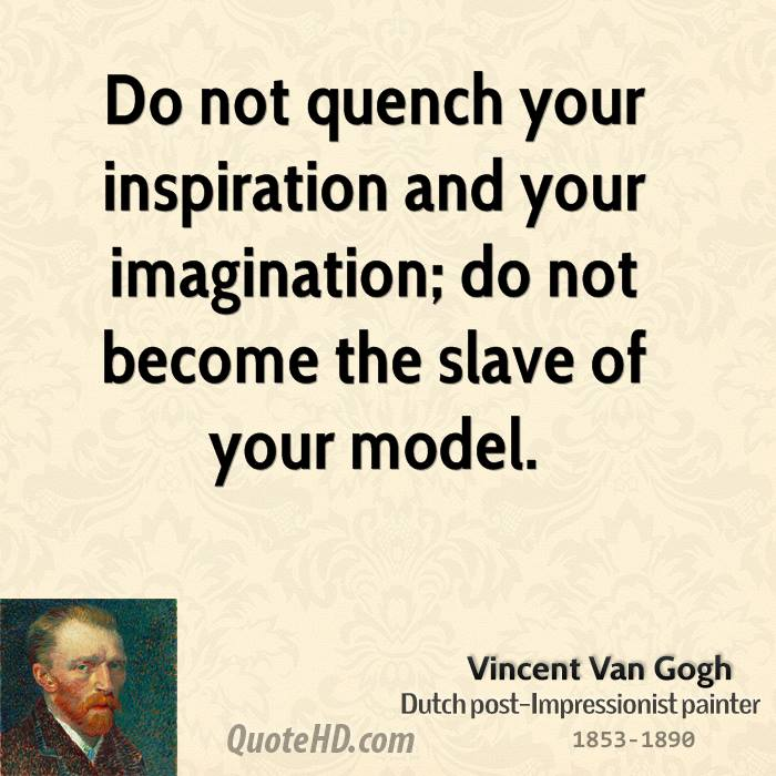Do not quench your inspiration and your imagination; do not become the slave of your model.