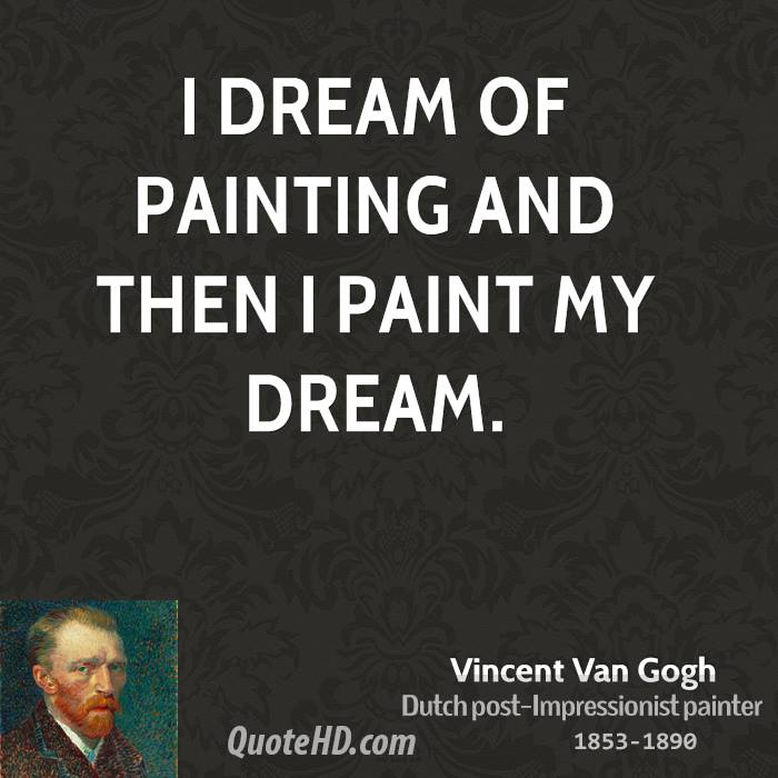 I dream of painting and then I paint my dream.