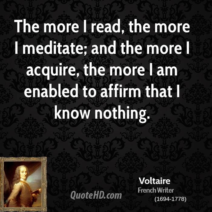 The more I read, the more I meditate; and the more I acquire, the more I am enabled to affirm that I know nothing.