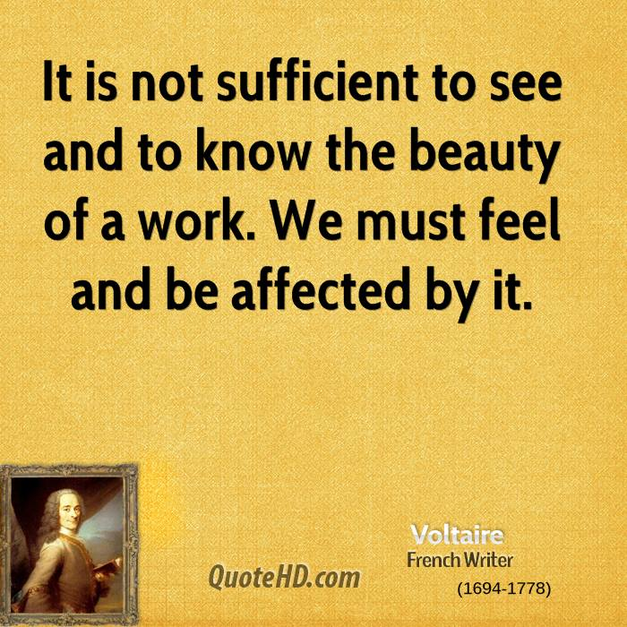 It is not sufficient to see and to know the beauty of a work. We must feel and be affected by it.