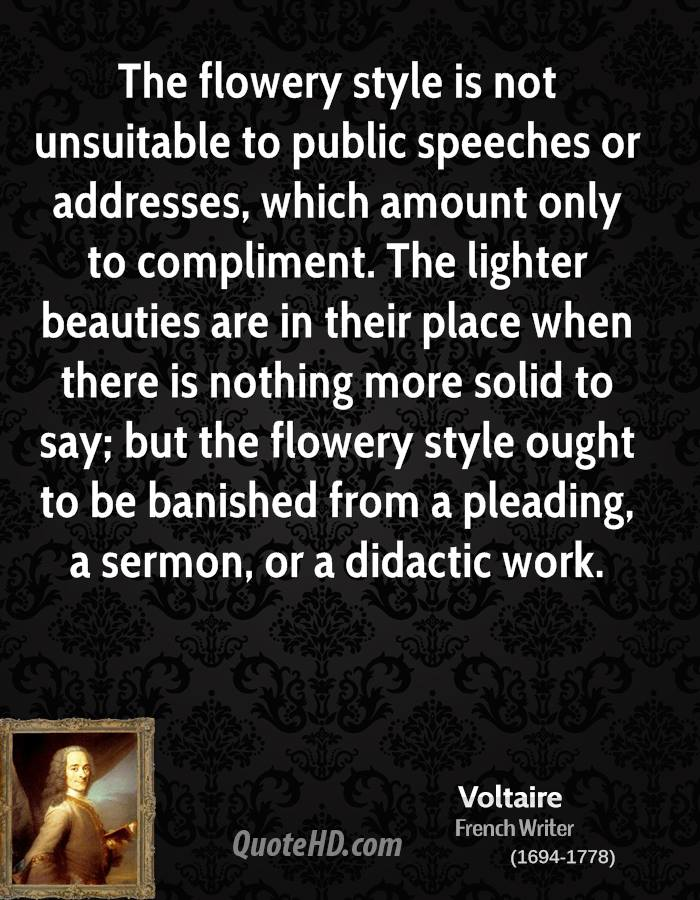 The flowery style is not unsuitable to public speeches or addresses, which amount only to compliment. The lighter beauties are in their place when there is nothing more solid to say; but the flowery style ought to be banished from a pleading, a sermon, or a didactic work.