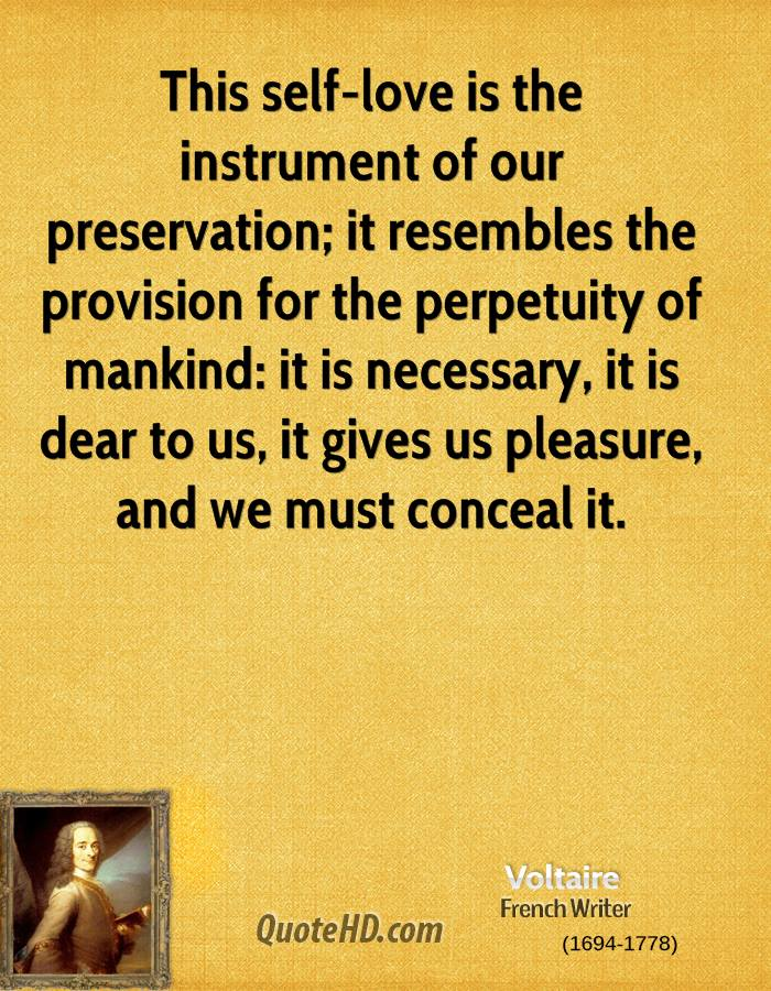 This self-love is the instrument of our preservation; it resembles the provision for the perpetuity of mankind: it is necessary, it is dear to us, it gives us pleasure, and we must conceal it.