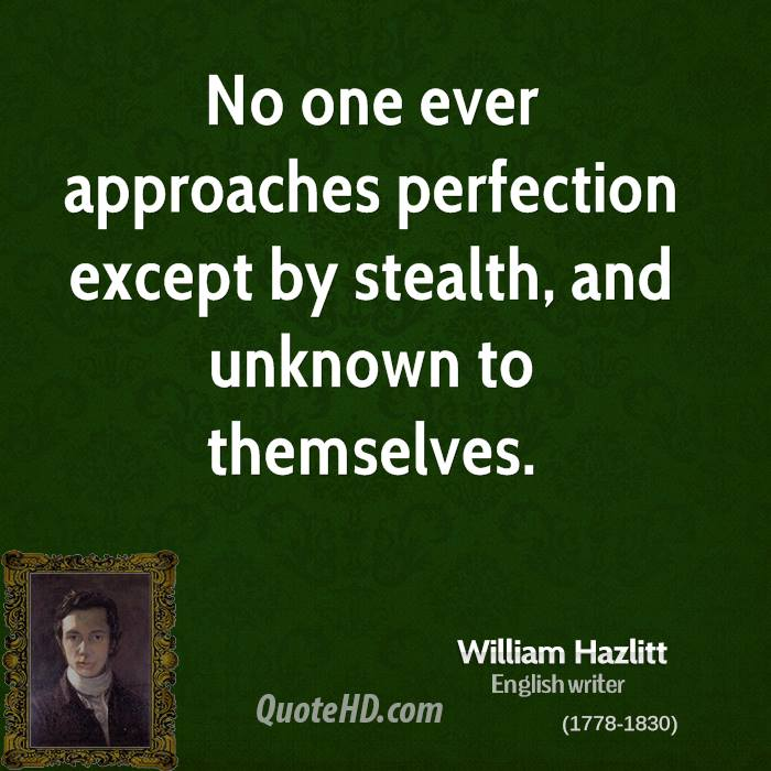 No one ever approaches perfection except by stealth, and unknown to themselves.