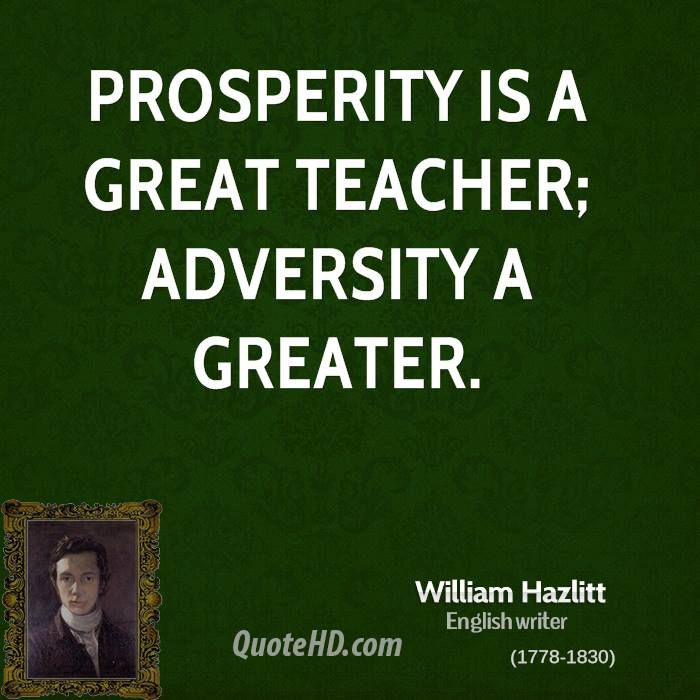 Prosperity is a great teacher; adversity a greater.
