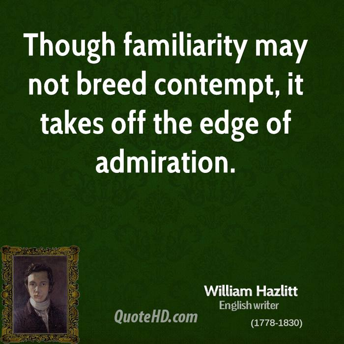 Though familiarity may not breed contempt, it takes off the edge of admiration.