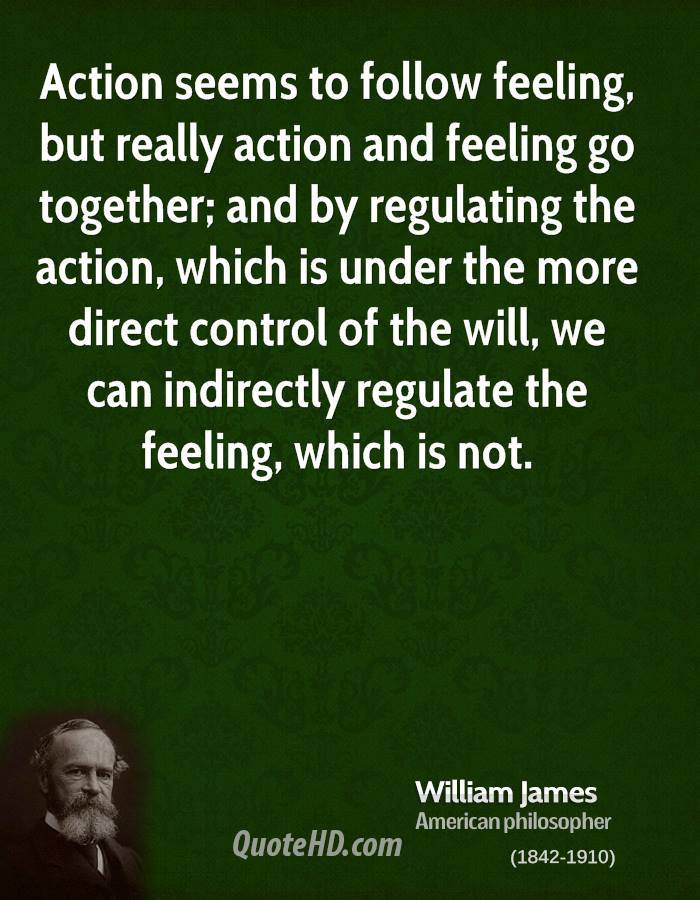 Action seems to follow feeling, but really action and feeling go together; and by regulating the action, which is under the more direct control of the will, we can indirectly regulate the feeling, which is not.
