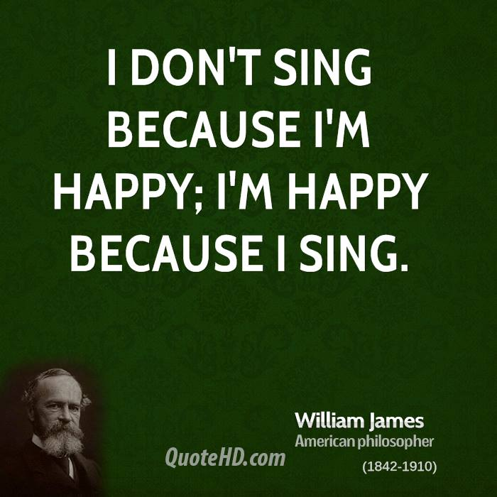 I don't sing because I'm happy; I'm happy because I sing.