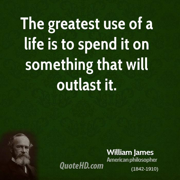 The greatest use of a life is to spend it on something that will outlast it.