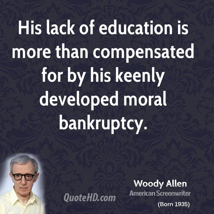 His lack of education is more than compensated for by his keenly developed moral bankruptcy.