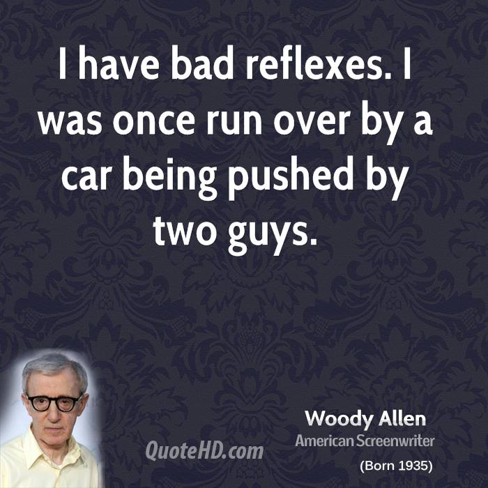 I have bad reflexes. I was once run over by a car being pushed by two guys.