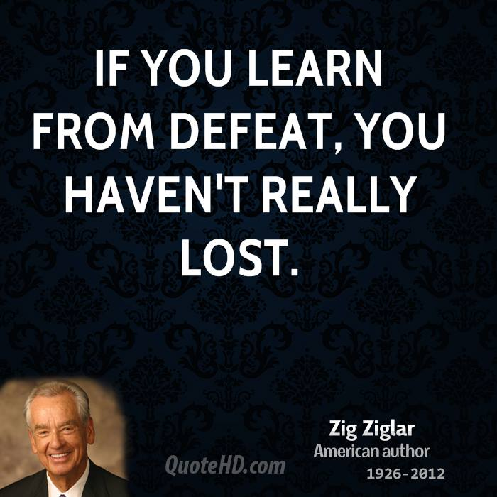If you learn from defeat, you haven't really lost.