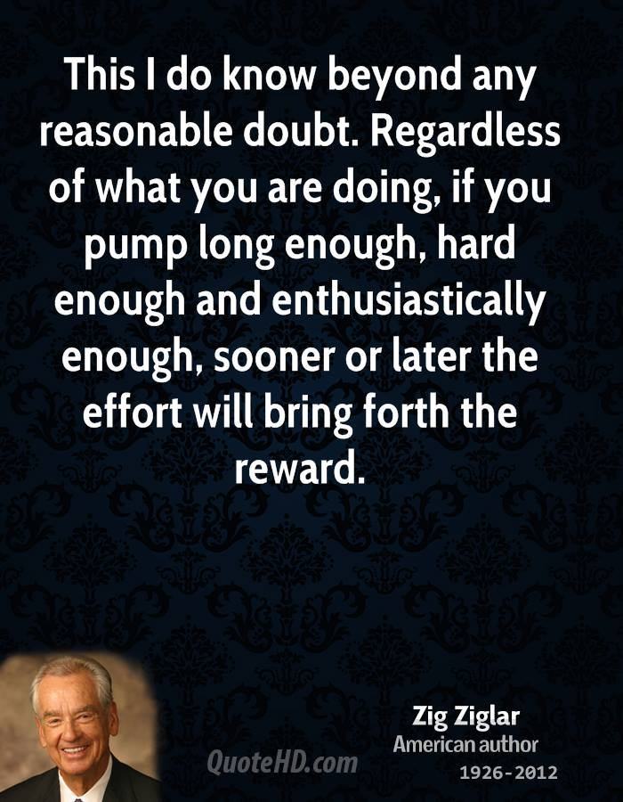 This I do know beyond any reasonable doubt. Regardless of what you are doing, if you pump long enough, hard enough and enthusiastically enough, sooner or later the effort will bring forth the reward.
