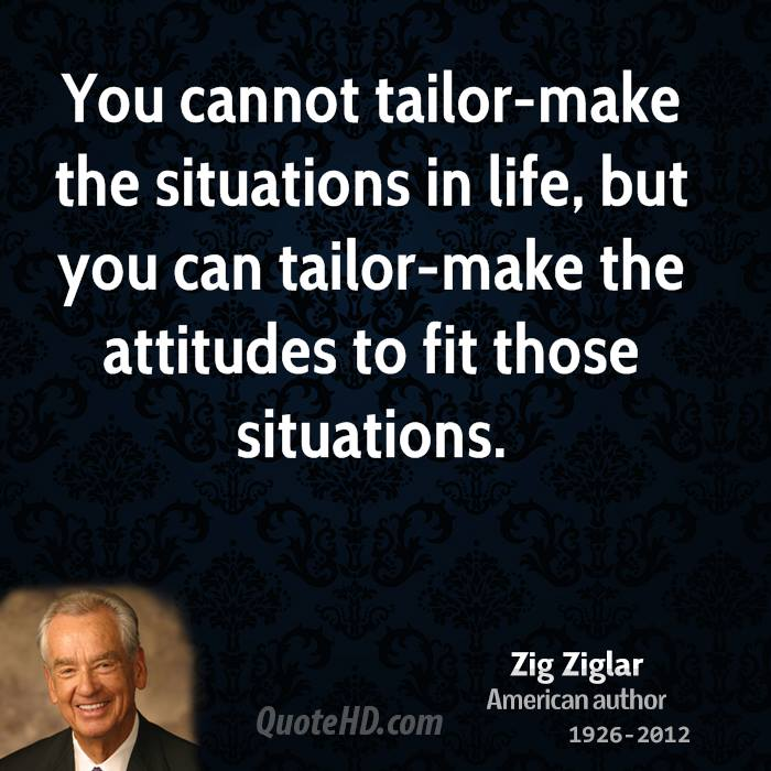 You cannot tailor-make the situations in life, but you can tailor-make the attitudes to fit those situations.