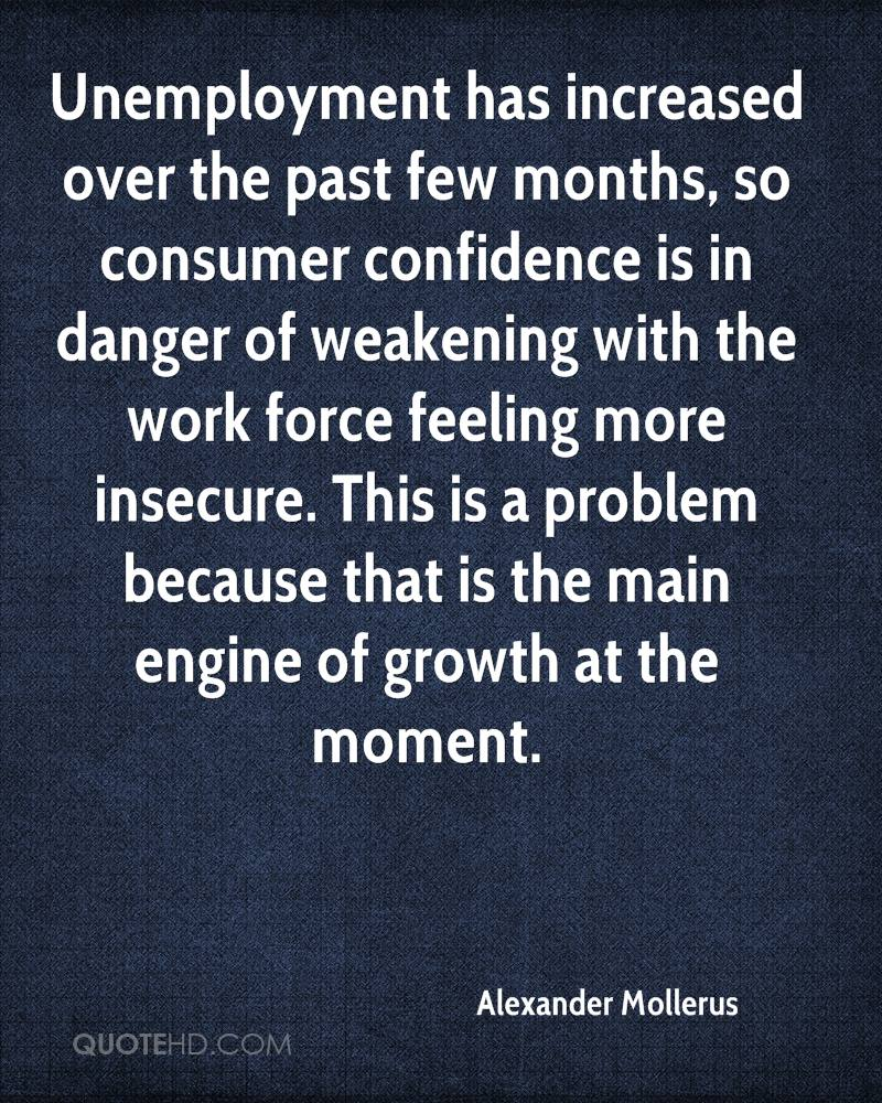 Unemployment has increased over the past few months, so consumer confidence is in danger of weakening with the work force feeling more insecure. This is a problem because that is the main engine of growth at the moment.