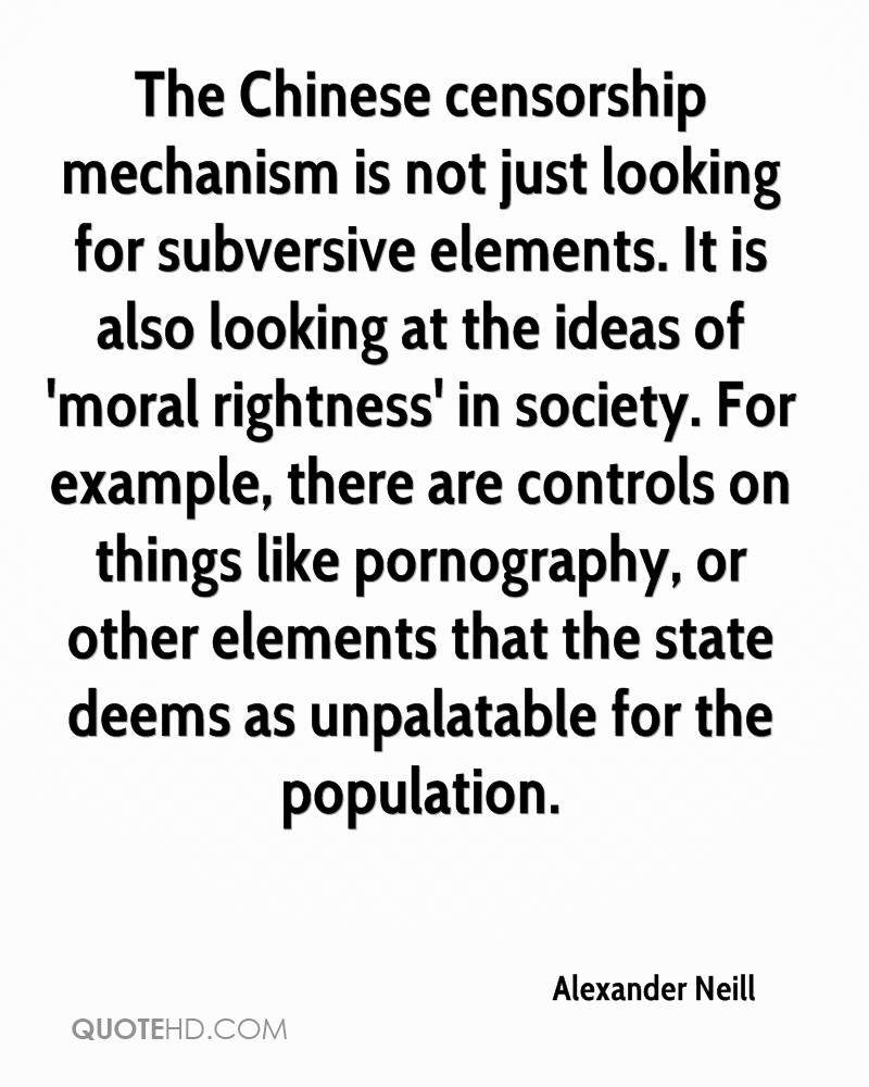 The Chinese censorship mechanism is not just looking for subversive elements. It is also looking at the ideas of 'moral rightness' in society. For example, there are controls on things like pornography, or other elements that the state deems as unpalatable for the population.