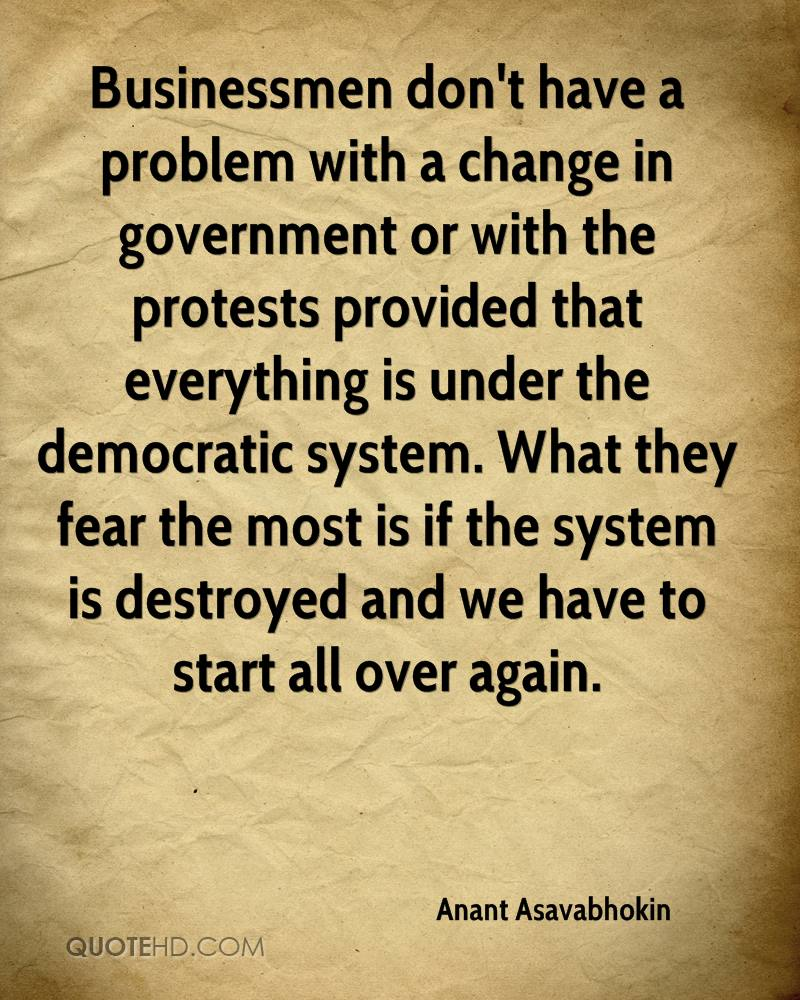 Businessmen don't have a problem with a change in government or with the protests provided that everything is under the democratic system. What they fear the most is if the system is destroyed and we have to start all over again.