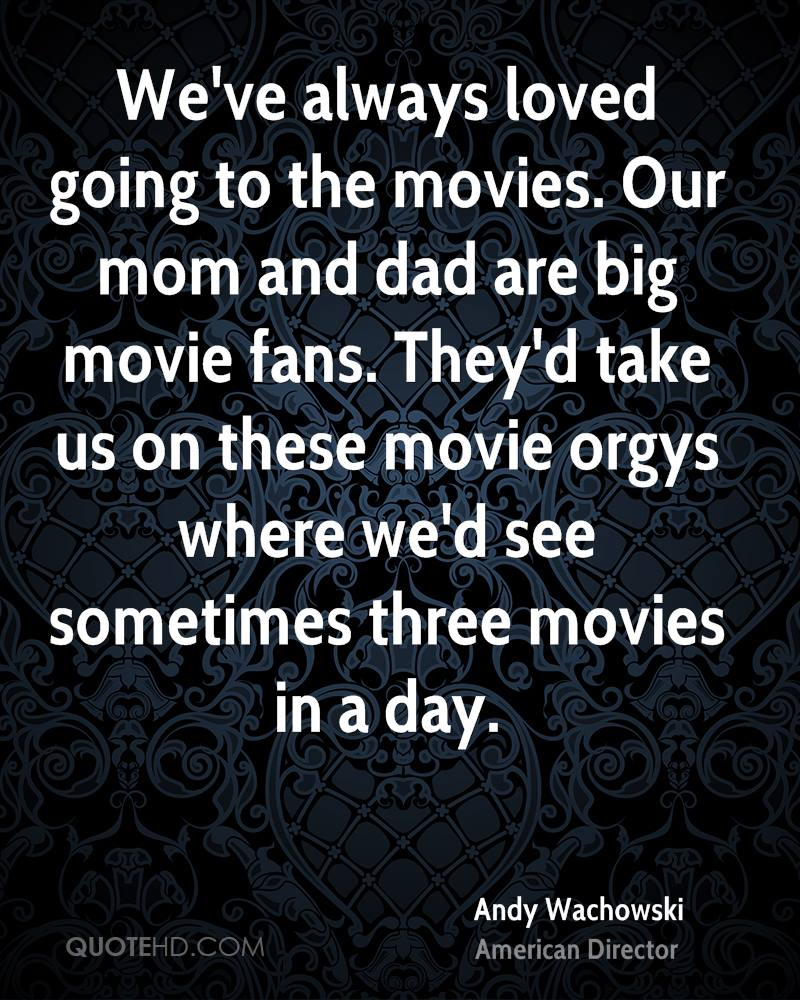 We've always loved going to the movies. Our mom and dad are big movie fans. They'd take us on these movie orgys where we'd see sometimes three movies in a day.