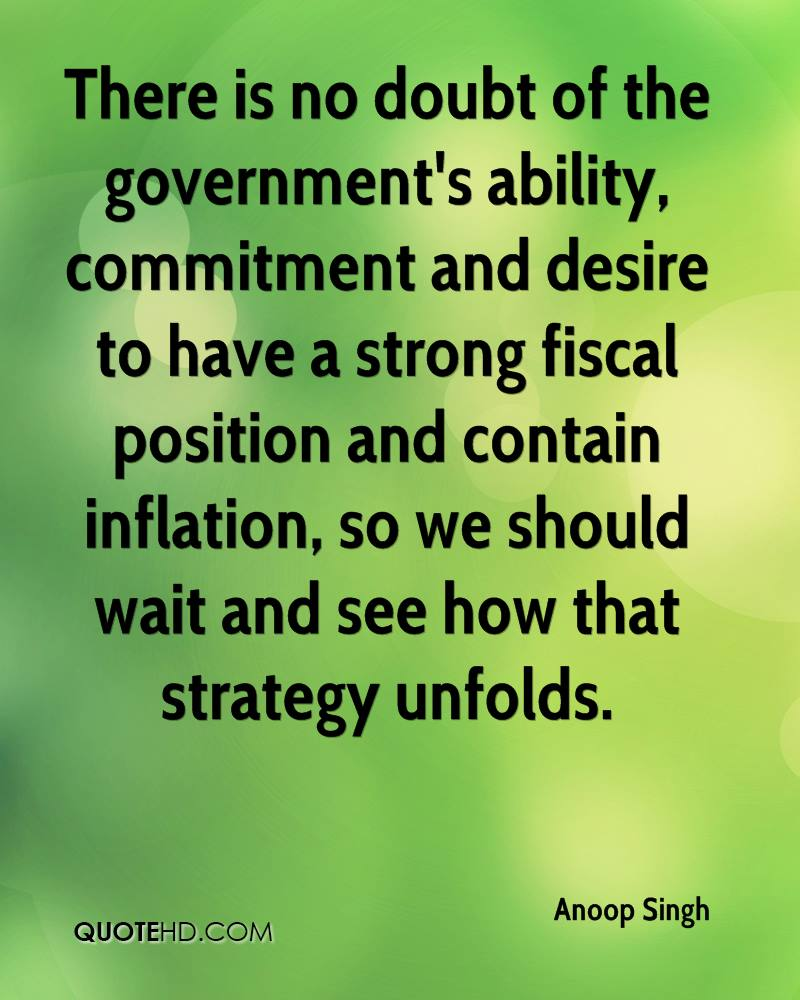 There is no doubt of the government's ability, commitment and desire to have a strong fiscal position and contain inflation, so we should wait and see how that strategy unfolds.